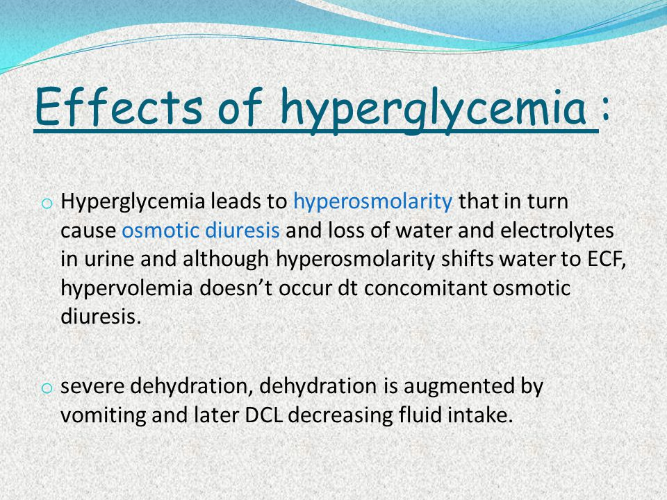 Effects of hyperglycemia : o Hyperglycemia leads to hyperosmolarity that in turn cause osmotic diuresis and loss of water and electrolytes in urine and although hyperosmolarity shifts water to ECF, hypervolemia doesn't occur dt concomitant osmotic diuresis.