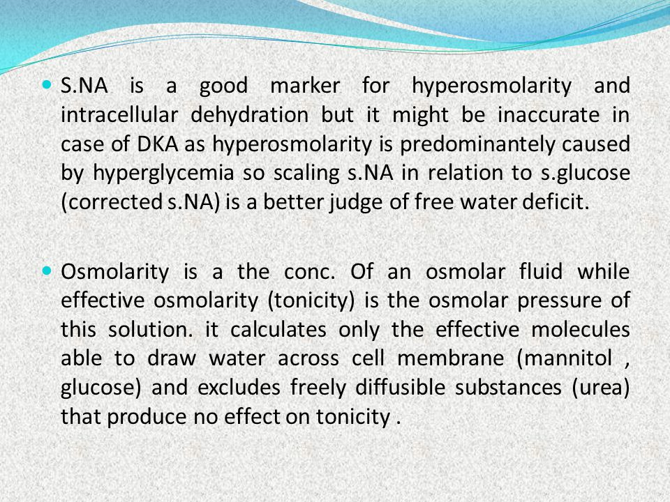 S.NA is a good marker for hyperosmolarity and intracellular dehydration but it might be inaccurate in case of DKA as hyperosmolarity is predominantely caused by hyperglycemia so scaling s.NA in relation to s.glucose (corrected s.NA) is a better judge of free water deficit.