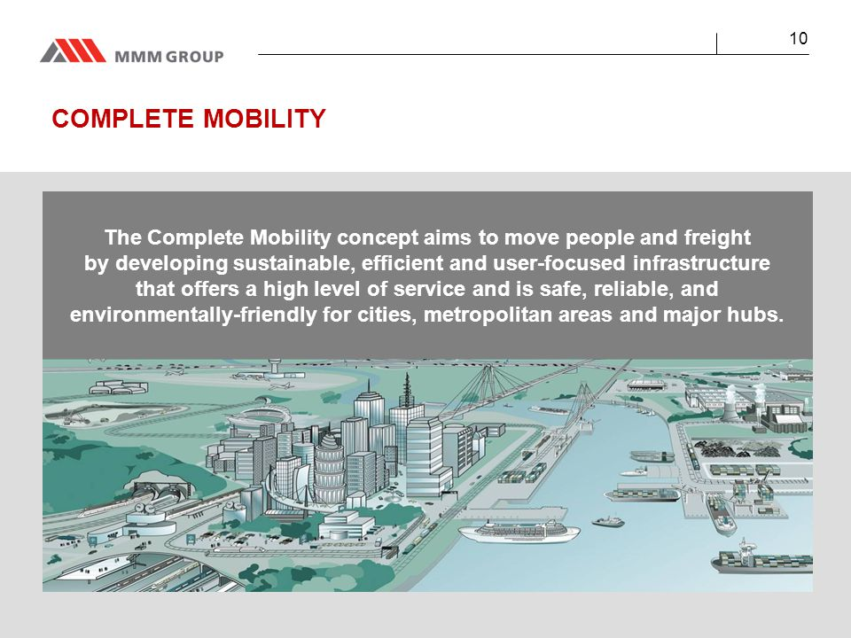 COMPLETE MOBILITY 10 The Complete Mobility concept aims to move people and freight by developing sustainable, efficient and user-focused infrastructure that offers a high level of service and is safe, reliable, and environmentally-friendly for cities, metropolitan areas and major hubs.