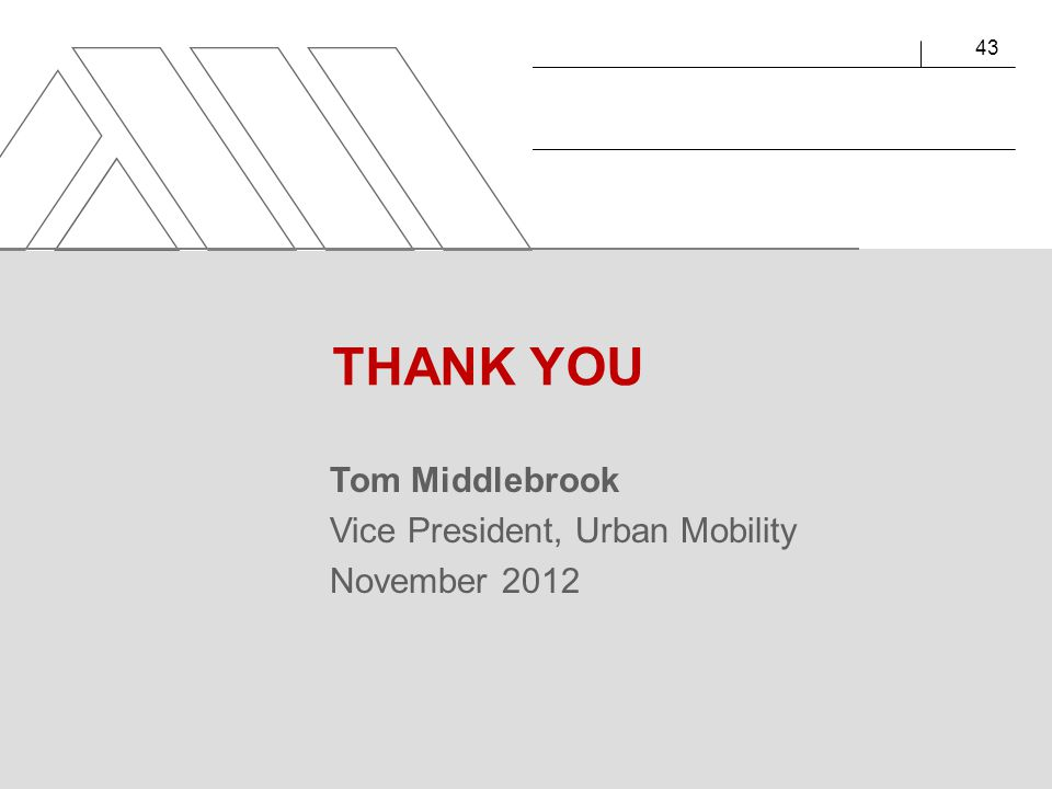 Tom Middlebrook Vice President, Urban Mobility November 2012 43 THANK YOU