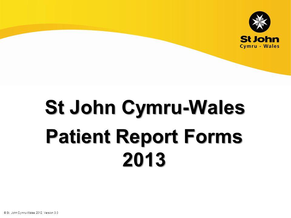 St John Cymru-Wales Patient Report Forms 2013 © St. John Cymru-Wales 2012. Version 3.0