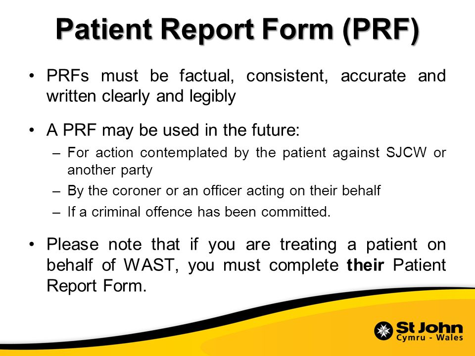 Patient Report Form (PRF) PRFs must be factual, consistent, accurate and written clearly and legibly A PRF may be used in the future: –For action contemplated by the patient against SJCW or another party –By the coroner or an officer acting on their behalf –If a criminal offence has been committed.