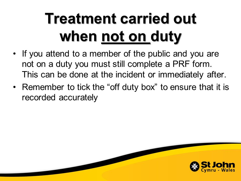 Treatment carried out when not on duty If you attend to a member of the public and you are not on a duty you must still complete a PRF form.