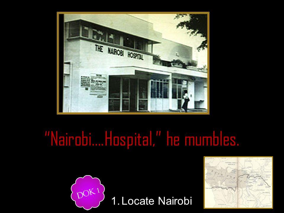 Nairobi….Hospital, he mumbles. 1.Locate Nairobi.