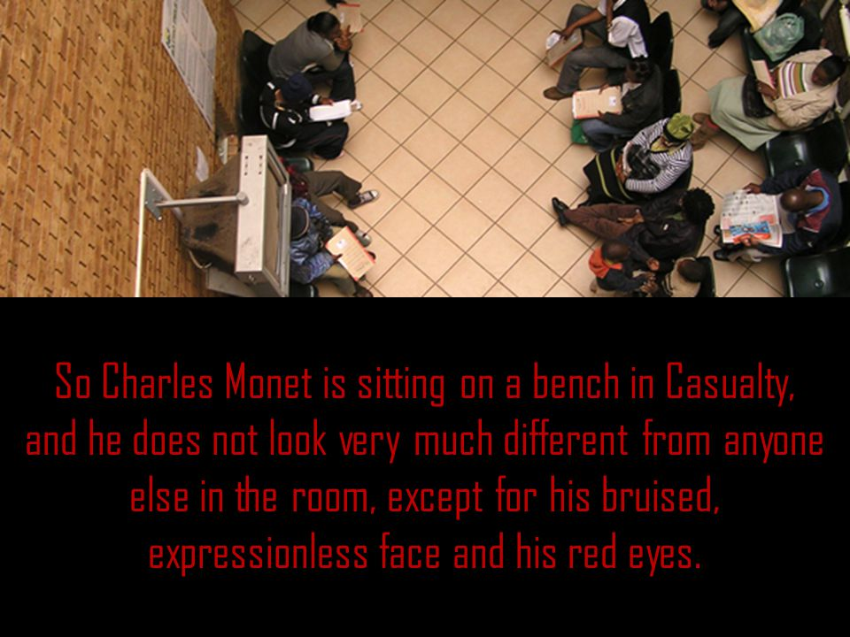 So Charles Monet is sitting on a bench in Casualty, and he does not look very much different from anyone else in the room, except for his bruised, expressionless face and his red eyes.