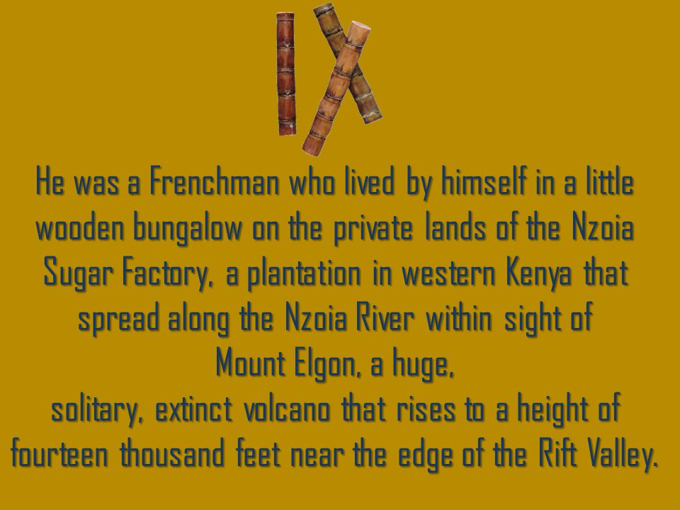 He was a Frenchman who lived by himself in a little wooden bungalow on the private lands of the Nzoia Sugar Factory, a plantation in western Kenya that spread along the Nzoia River within sight of Mount Elgon, a huge, solitary, extinct volcano that rises to a height of fourteen thousand feet near the edge of the Rift Valley.