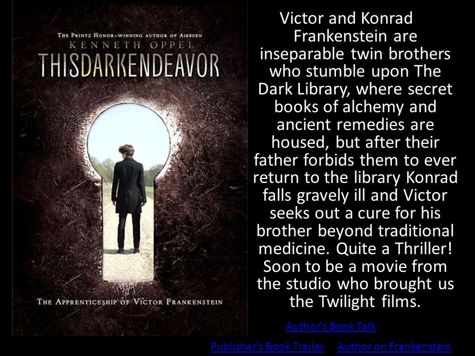 Victor and Konrad Frankenstein are inseparable twin brothers who stumble upon The Dark Library, where secret books of alchemy and ancient remedies are housed, but after their father forbids them to ever return to the library Konrad falls gravely ill and Victor seeks out a cure for his brother beyond traditional medicine.