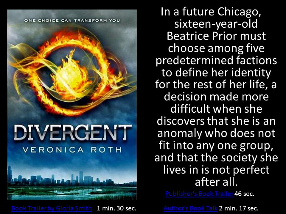 In a future Chicago, sixteen-year-old Beatrice Prior must choose among five predetermined factions to define her identity for the rest of her life, a decision made more difficult when she discovers that she is an anomaly who does not fit into any one group, and that the society she lives in is not perfect after all.
