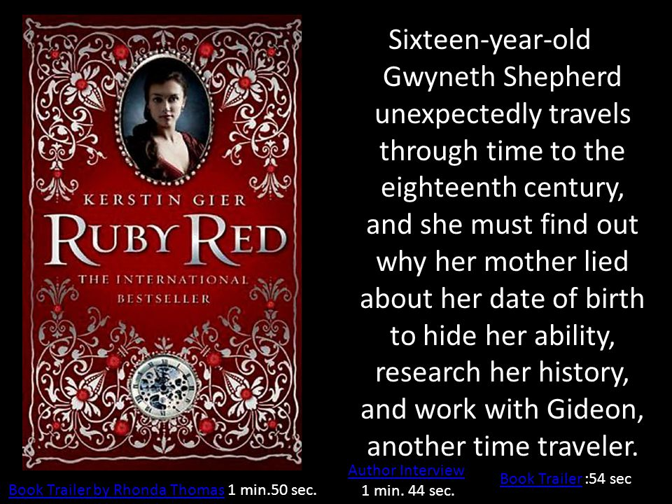 Sixteen-year-old Gwyneth Shepherd unexpectedly travels through time to the eighteenth century, and she must find out why her mother lied about her date of birth to hide her ability, research her history, and work with Gideon, another time traveler.
