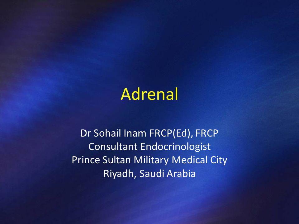 Adrenal Dr Sohail Inam FRCP(Ed), FRCP Consultant Endocrinologist Prince Sultan Military Medical City Riyadh, Saudi Arabia