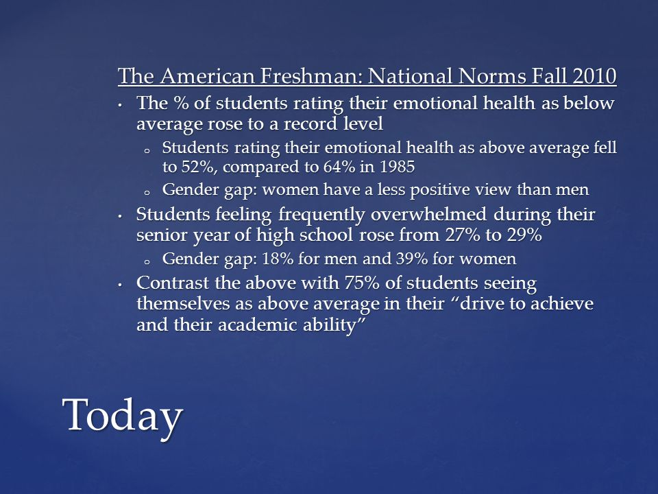 The American Freshman: National Norms Fall 2010 The % of students rating their emotional health as below average rose to a record level The % of stude