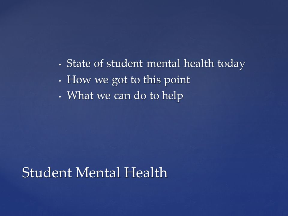 State of student mental health today State of student mental health today How we got to this point How we got to this point What we can do to help Wha