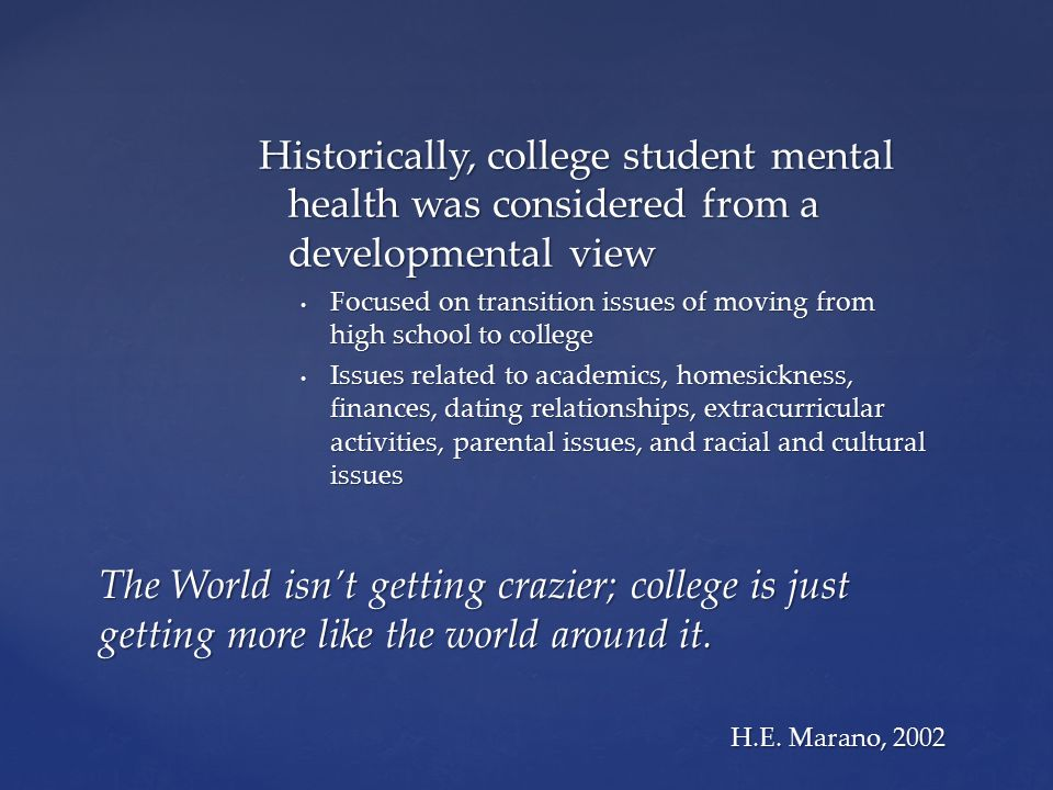 Historically, college student mental health was considered from a developmental view Focused on transition issues of moving from high school to colleg