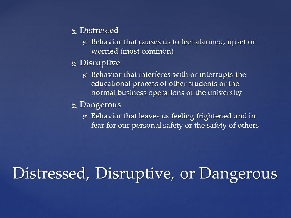  Distressed  Behavior that causes us to feel alarmed, upset or worried (most common)  Disruptive  Behavior that interferes with or interrupts the