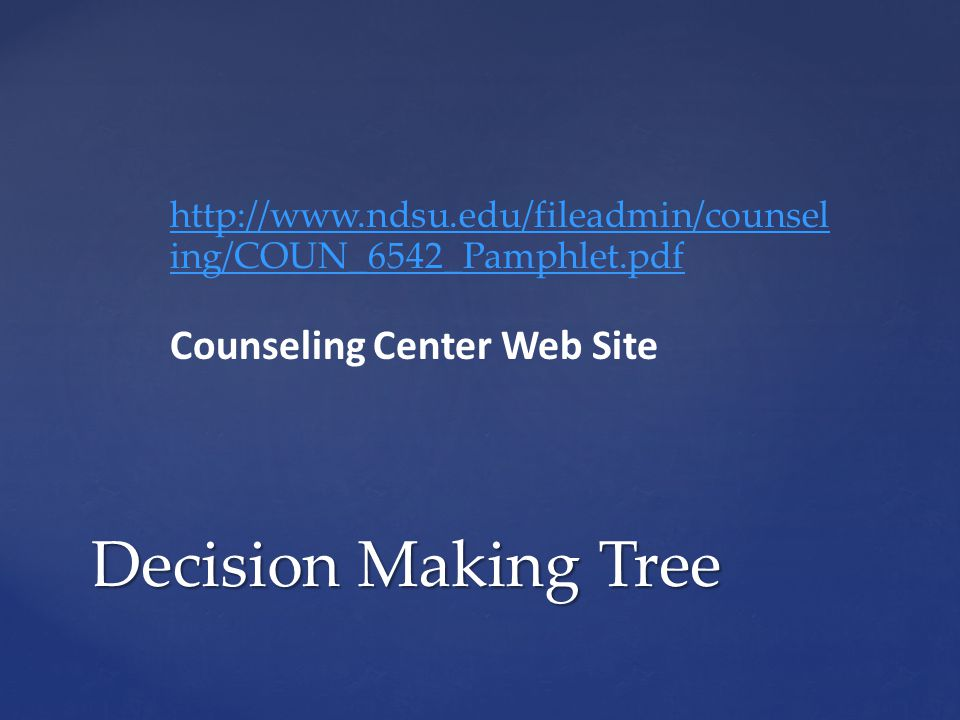 Decision Making Tree http://www.ndsu.edu/fileadmin/counsel ing/COUN_6542_Pamphlet.pdf Counseling Center Web Site