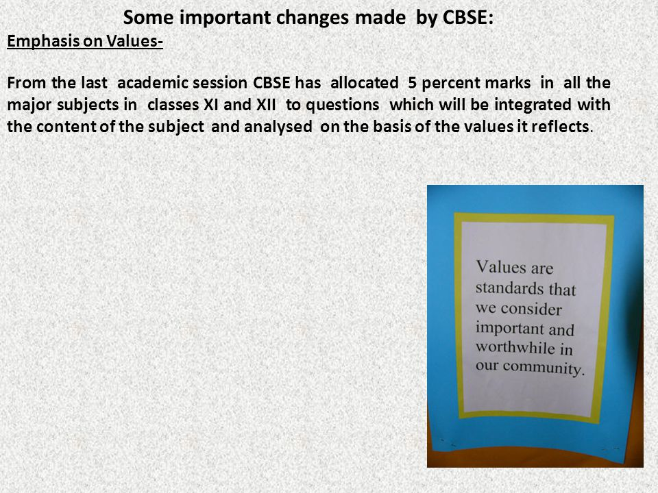 Some important changes made by CBSE: Emphasis on Values- From the last academic session CBSE has allocated 5 percent marks in all the major subjects i
