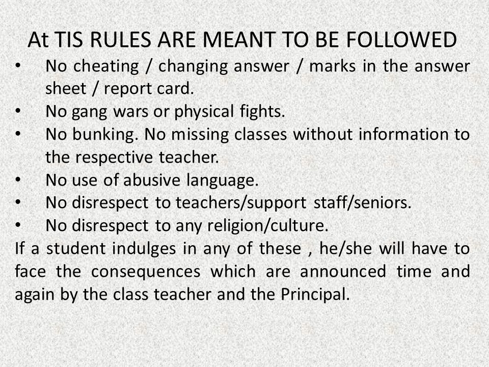At TIS RULES ARE MEANT TO BE FOLLOWED No cheating / changing answer / marks in the answer sheet / report card. No gang wars or physical fights. No bun