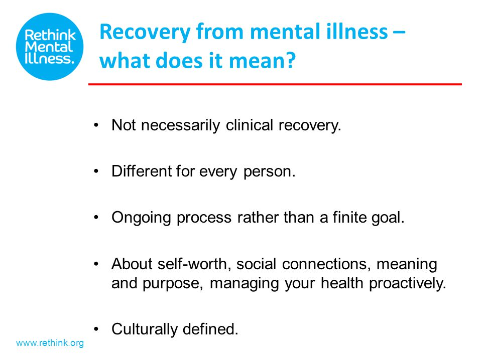 www.rethink.org Recovery from mental illness – what does it mean? Not necessarily clinical recovery. Different for every person. Ongoing process rathe