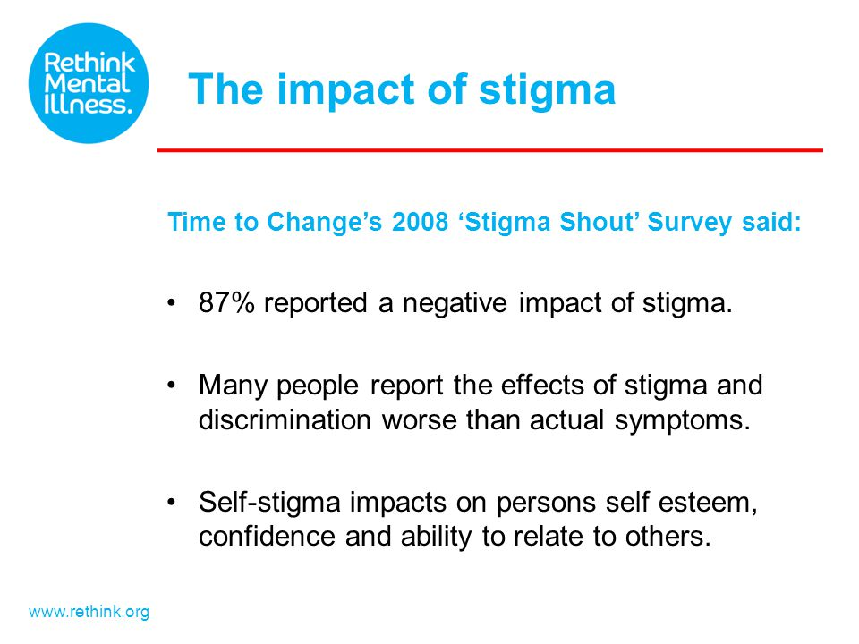 www.rethink.org Time to Change's 2008 'Stigma Shout' Survey said: 87% reported a negative impact of stigma. Many people report the effects of stigma a