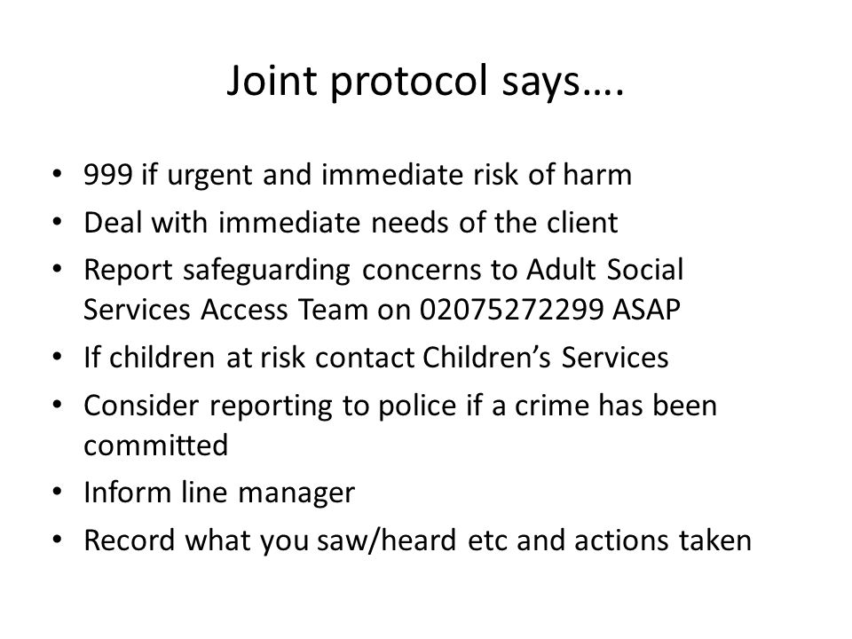 999 if urgent and immediate risk of harm Deal with immediate needs of the client Report safeguarding concerns to Adult Social Services Access Team on