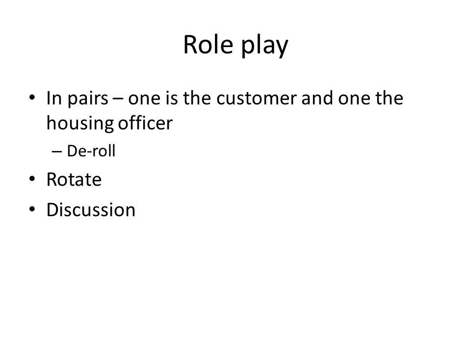 In pairs – one is the customer and one the housing officer – De-roll Rotate Discussion Role play