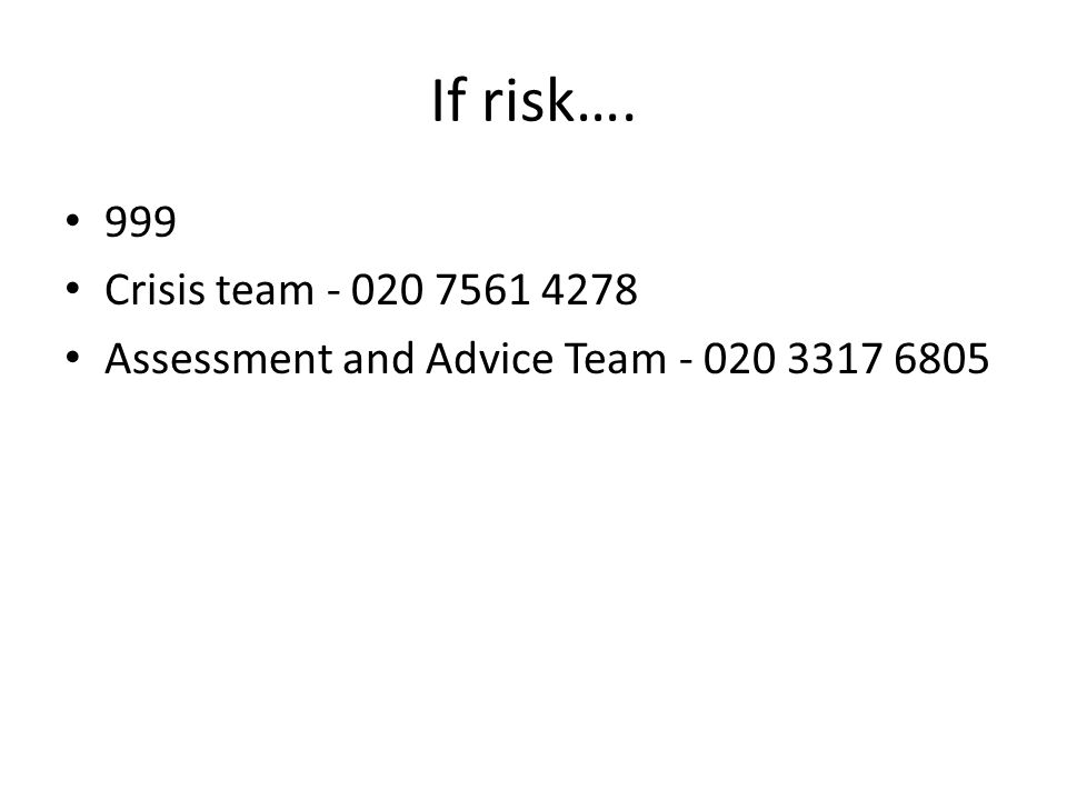 If risk…. 999 Crisis team - 020 7561 4278 Assessment and Advice Team - 020 3317 6805