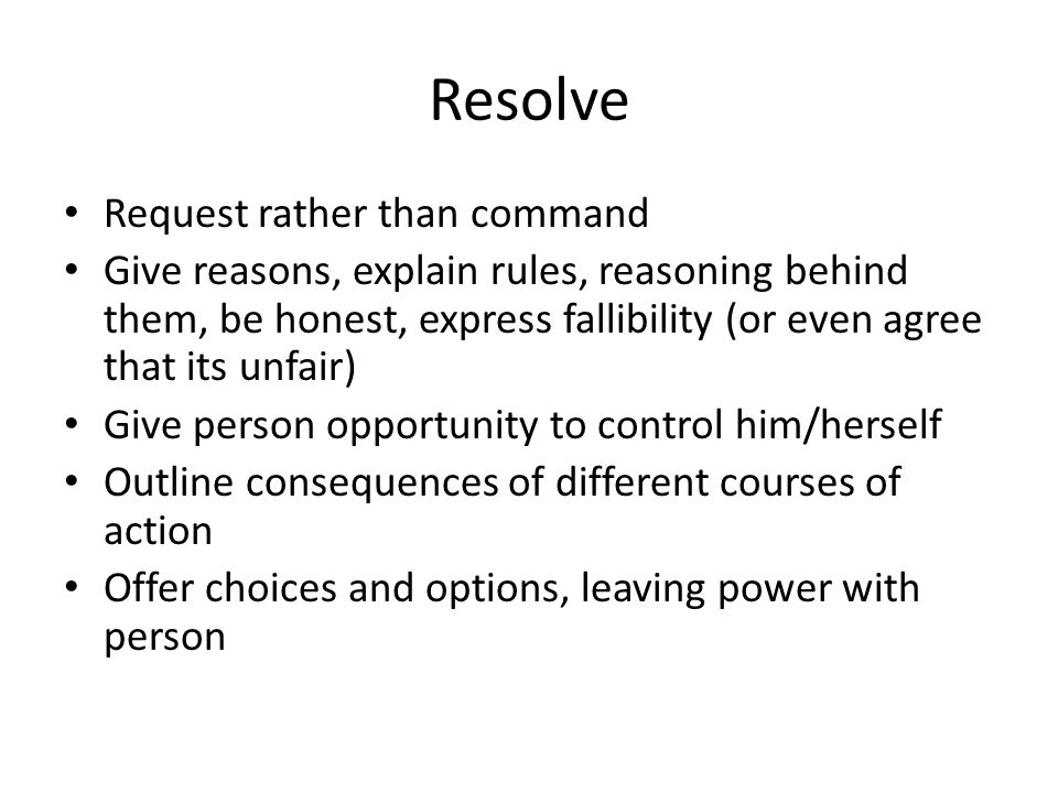 Request rather than command Give reasons, explain rules, reasoning behind them, be honest, express fallibility (or even agree that its unfair) Give pe