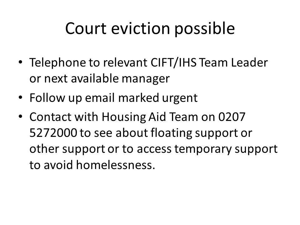 Telephone to relevant CIFT/IHS Team Leader or next available manager Follow up email marked urgent Contact with Housing Aid Team on 0207 5272000 to se