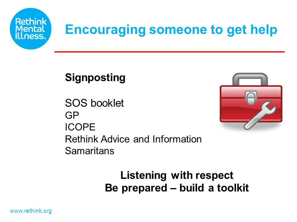 www.rethink.org Signposting SOS booklet GP ICOPE Rethink Advice and Information Samaritans Listening with respect Be prepared – build a toolkit Encour
