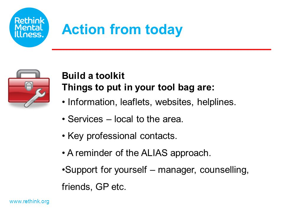 www.rethink.org Build a toolkit Things to put in your tool bag are: Information, leaflets, websites, helplines. Services – local to the area. Key prof
