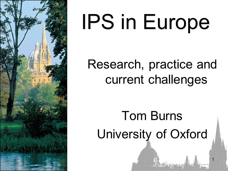 1 IPS in Europe Research, practice and current challenges Tom Burns University of Oxford