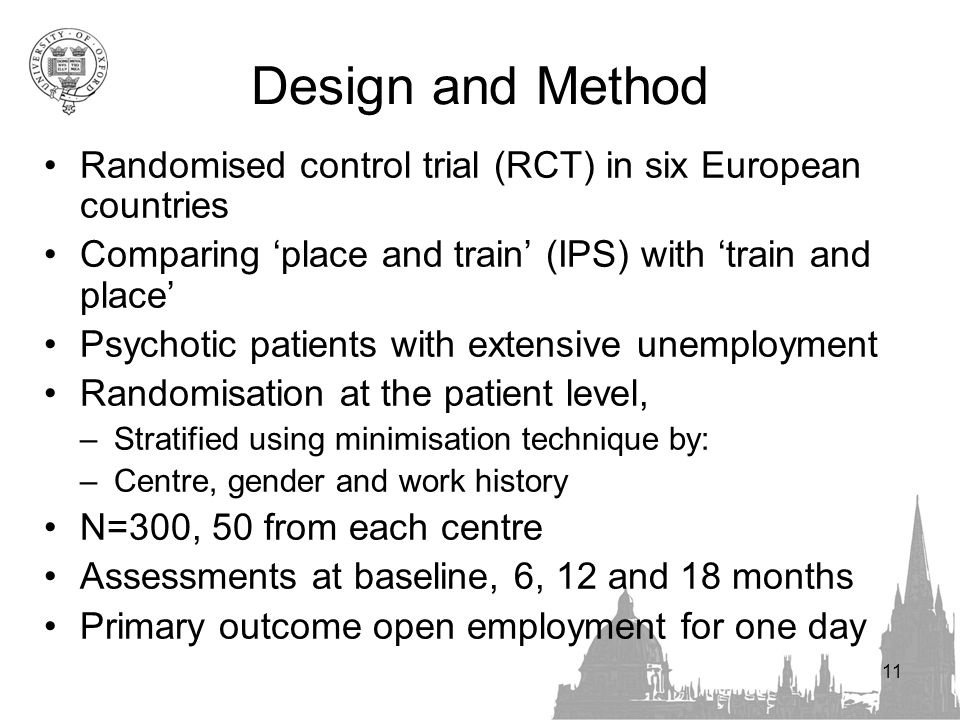 11 Design and Method Randomised control trial (RCT) in six European countries Comparing 'place and train' (IPS) with 'train and place' Psychotic patients with extensive unemployment Randomisation at the patient level, –Stratified using minimisation technique by: –Centre, gender and work history N=300, 50 from each centre Assessments at baseline, 6, 12 and 18 months Primary outcome open employment for one day