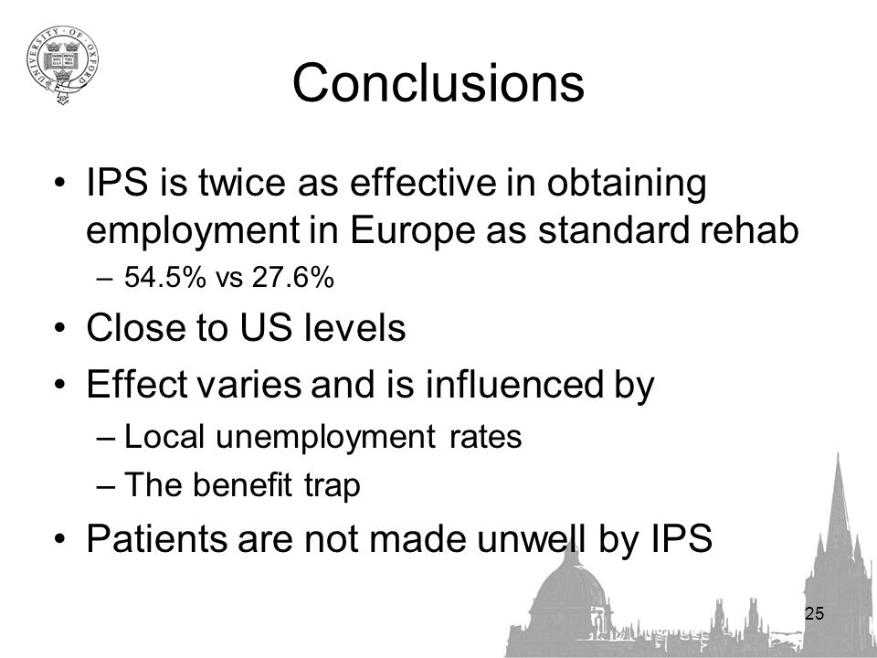 25 Conclusions IPS is twice as effective in obtaining employment in Europe as standard rehab –54.5% vs 27.6% Close to US levels Effect varies and is influenced by –Local unemployment rates –The benefit trap Patients are not made unwell by IPS