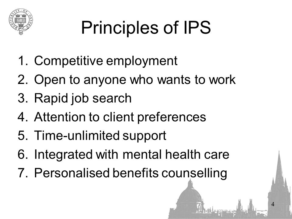 4 Principles of IPS 1.Competitive employment 2.Open to anyone who wants to work 3.Rapid job search 4.Attention to client preferences 5.Time-unlimited support 6.Integrated with mental health care 7.Personalised benefits counselling