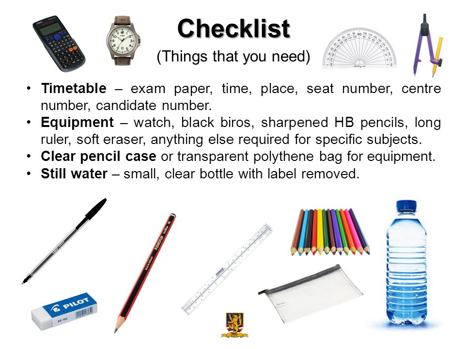 Checklist (Things that you need) Timetable – exam paper, time, place, seat number, centre number, candidate number.