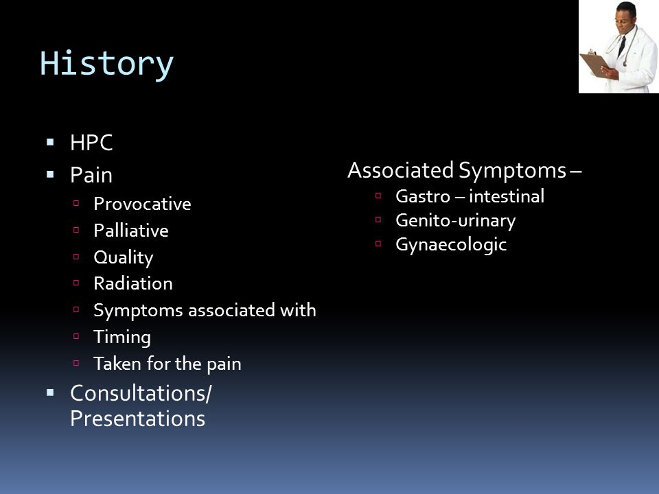 History  HPC  Pain  Provocative  Palliative  Quality  Radiation  Symptoms associated with  Timing  Taken for the pain  Consultations/ Presentations Associated Symptoms –  Gastro – intestinal  Genito-urinary  Gynaecologic