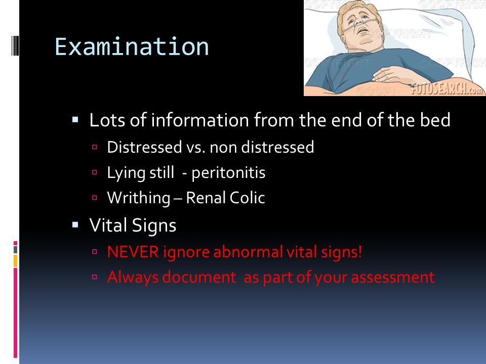 Examination  Lots of information from the end of the bed  Distressed vs.