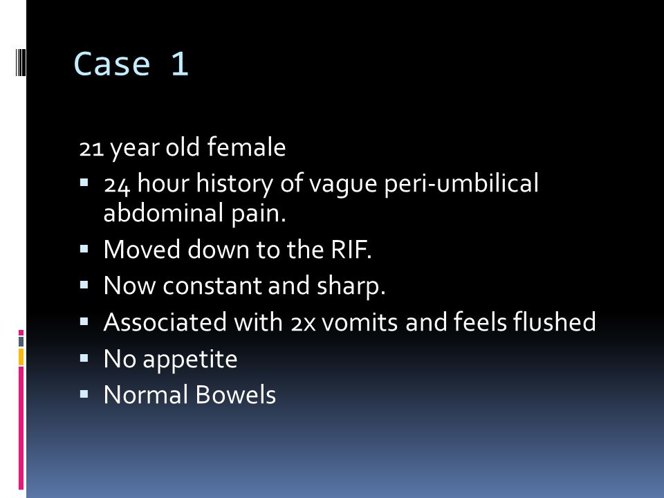 Case 1 21 year old female  24 hour history of vague peri-umbilical abdominal pain.