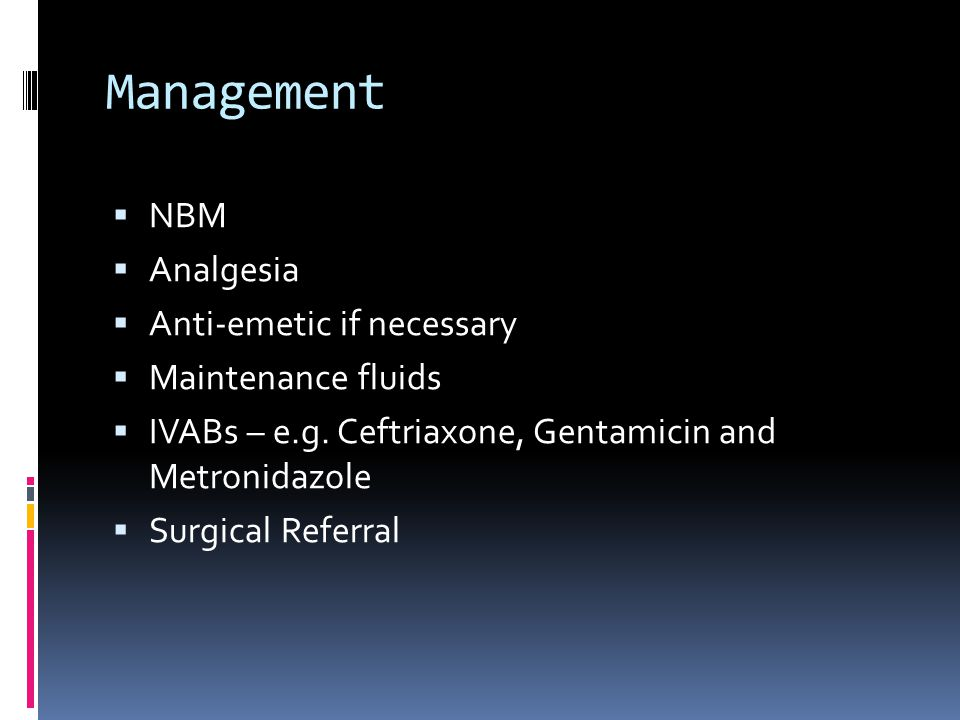 Management  NBM  Analgesia  Anti-emetic if necessary  Maintenance fluids  IVABs – e.g.