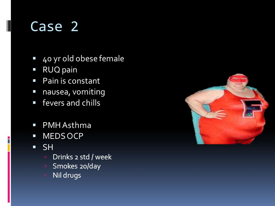 Case 2  40 yr old obese female  RUQ pain  Pain is constant  nausea, vomiting  fevers and chills  PMH Asthma  MEDS OCP  SH  Drinks 2 std / week  Smokes 20/day  Nil drugs