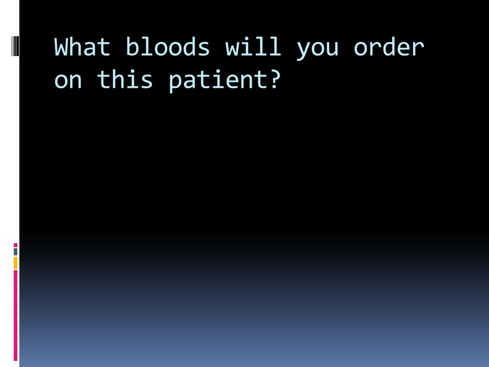 What bloods will you order on this patient