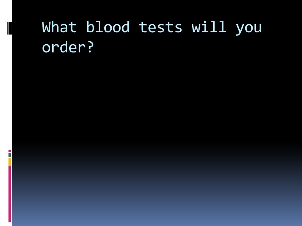 What blood tests will you order