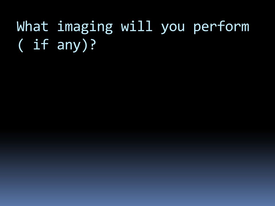 What imaging will you perform ( if any)