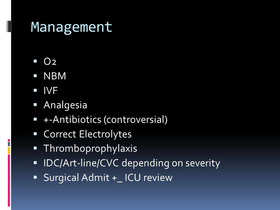 Management  O2  NBM  IVF  Analgesia  +-Antibiotics (controversial)  Correct Electrolytes  Thromboprophylaxis  IDC/Art-line/CVC depending on severity  Surgical Admit +_ ICU review