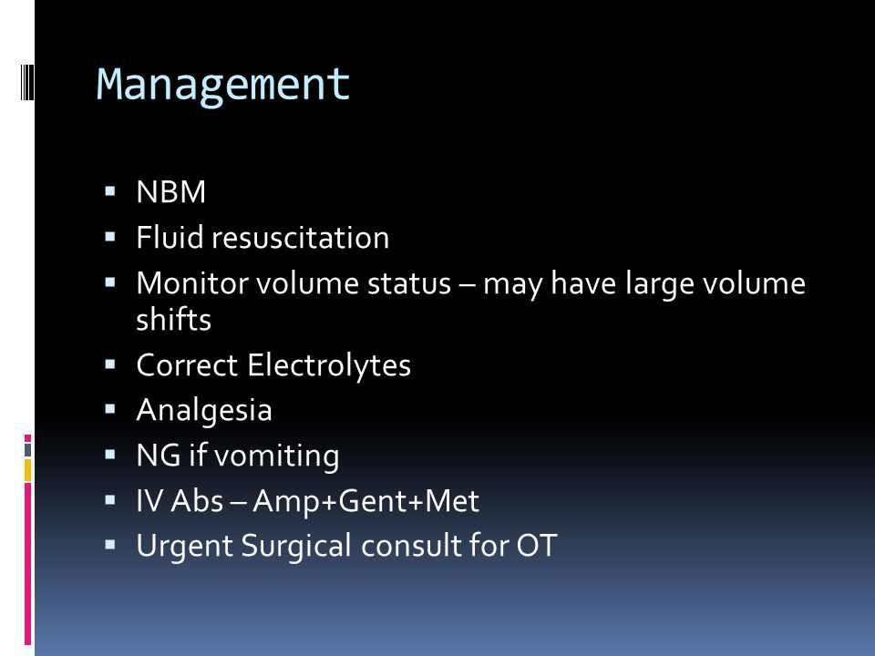 Management  NBM  Fluid resuscitation  Monitor volume status – may have large volume shifts  Correct Electrolytes  Analgesia  NG if vomiting  IV Abs – Amp+Gent+Met  Urgent Surgical consult for OT