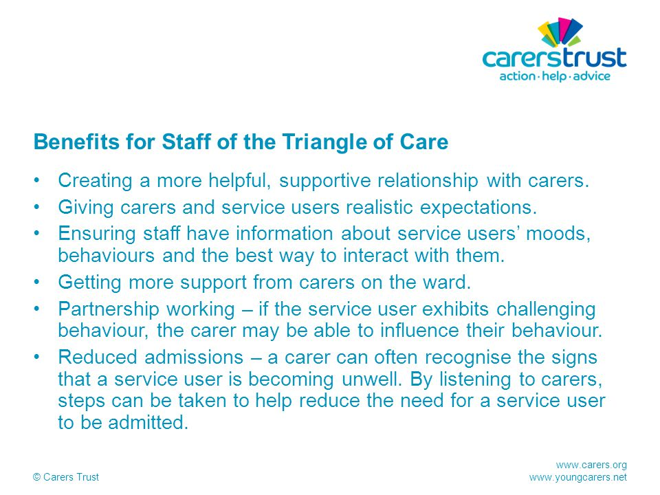 www.carers.org www.youngcarers.net © Carers Trust Benefits for Staff of the Triangle of Care Creating a more helpful, supportive relationship with car