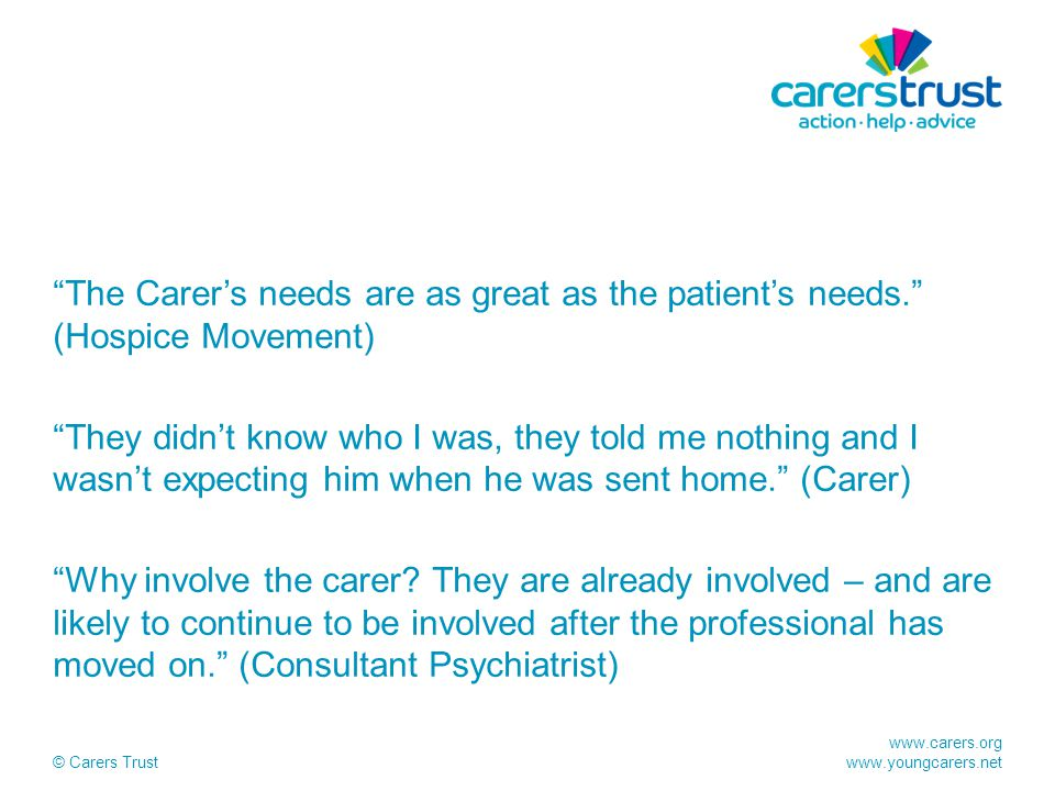 "www.carers.org www.youngcarers.net © Carers Trust ""The Carer's needs are as great as the patient's needs."" (Hospice Movement) ""They didn't know who I"