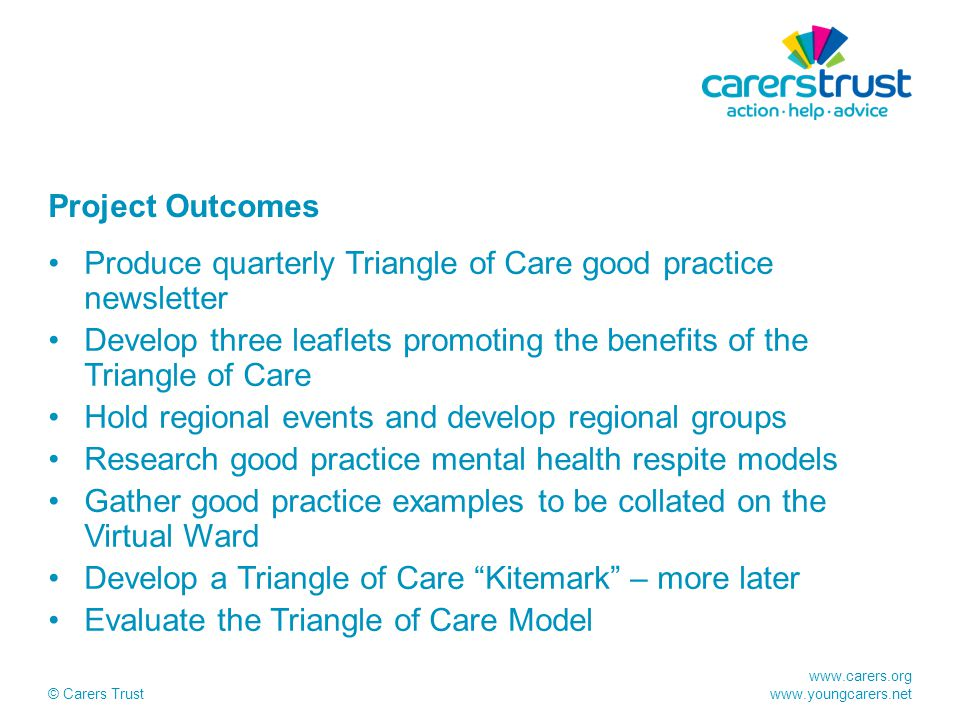 www.carers.org www.youngcarers.net © Carers Trust Project Outcomes Produce quarterly Triangle of Care good practice newsletter Develop three leaflets