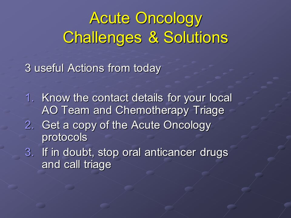 Acute Oncology Challenges & Solutions 3 useful Actions from today 1.Know the contact details for your local AO Team and Chemotherapy Triage 2.Get a co