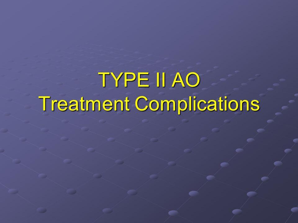 TYPE II AO Treatment Complications